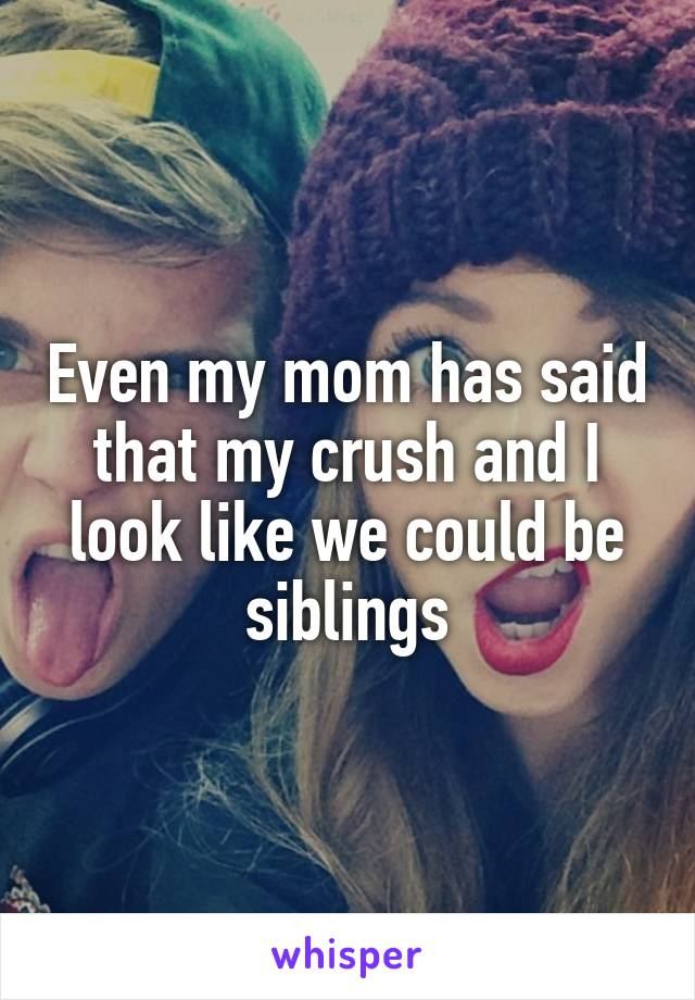 Even my mom has said that my crush and I look like we could be siblings
