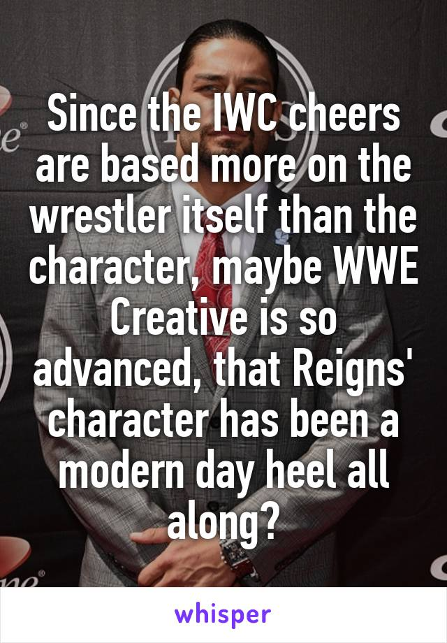 Since the IWC cheers are based more on the wrestler itself than the character, maybe WWE Creative is so advanced, that Reigns' character has been a modern day heel all along?