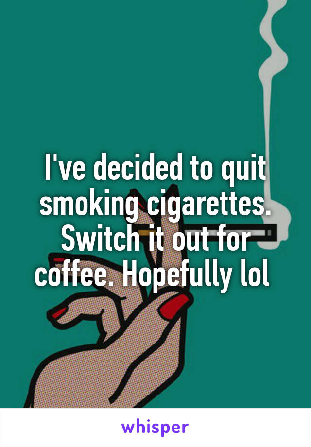 I've decided to quit smoking cigarettes. Switch it out for coffee. Hopefully lol