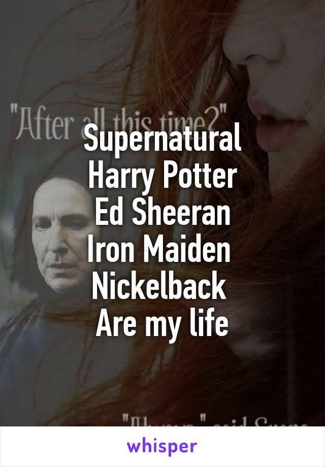 Supernatural Harry Potter Ed Sheeran Iron Maiden  Nickelback  Are my life