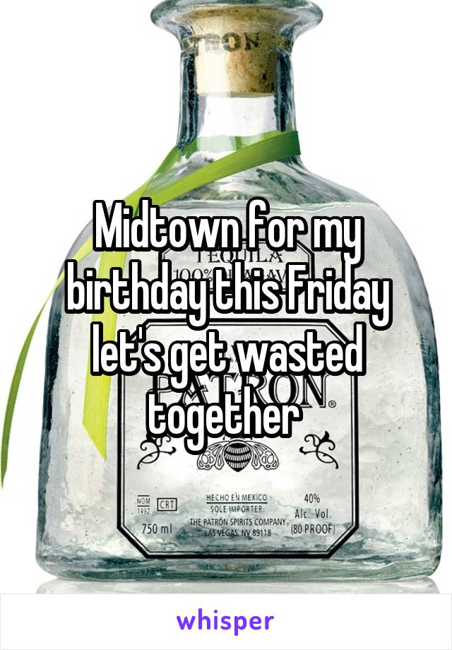 Midtown for my birthday this Friday let's get wasted together