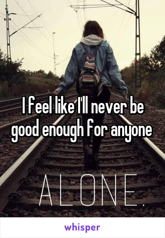 I feel like I'll never be good enough for anyone
