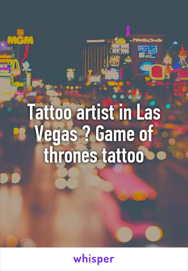 Tattoo artist in Las Vegas ? Game of thrones tattoo