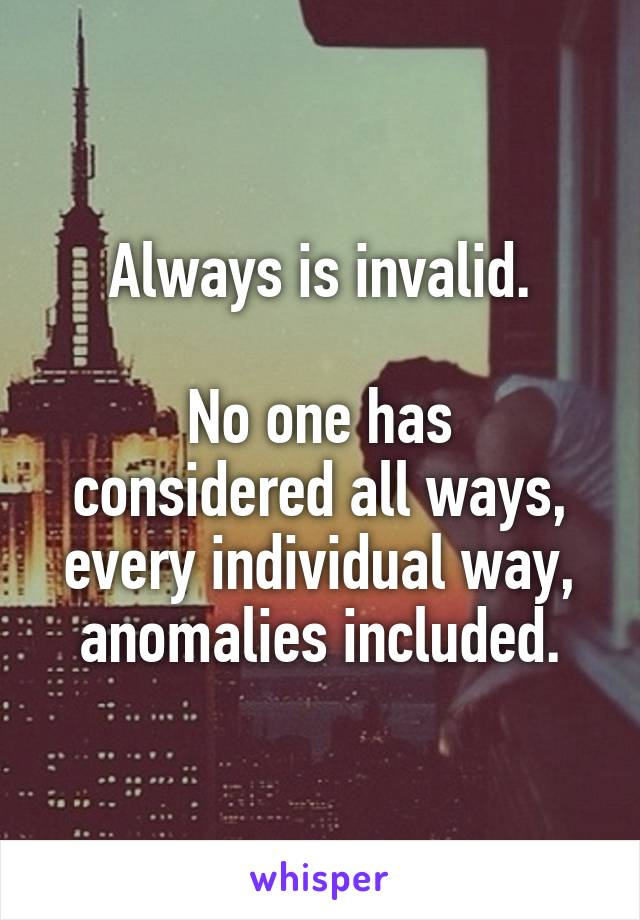 Always is invalid.  No one has considered all ways, every individual way, anomalies included.