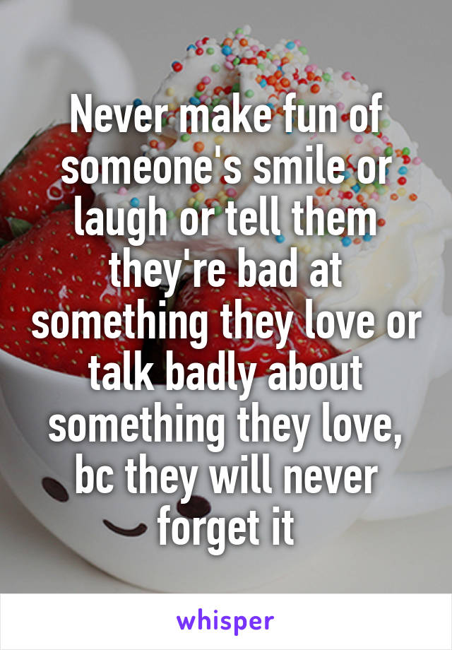 Never make fun of someone's smile or laugh or tell them they're bad at something they love or talk badly about something they love, bc they will never forget it