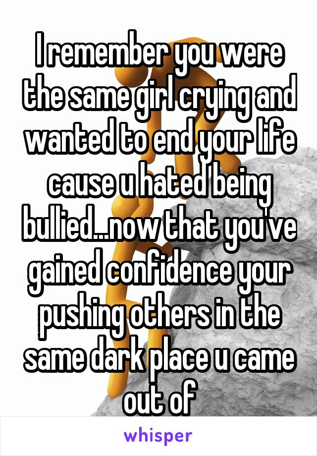 I remember you were the same girl crying and wanted to end your life cause u hated being bullied...now that you've gained confidence your pushing others in the same dark place u came out of