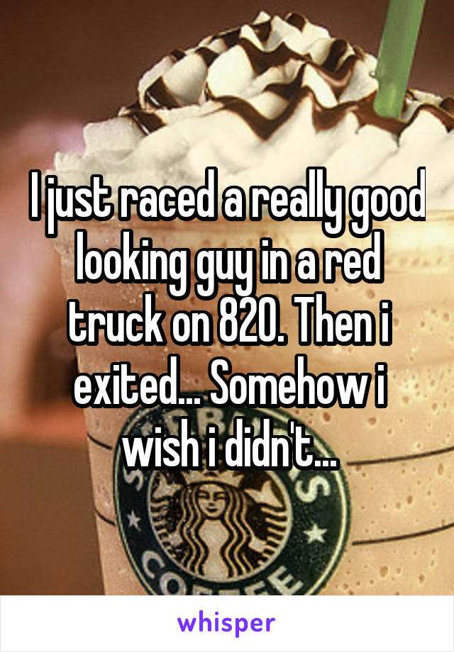 I just raced a really good looking guy in a red truck on 820. Then i exited... Somehow i wish i didn't...