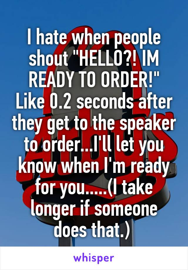 """I hate when people shout """"HELLO?! IM READY TO ORDER!"""" Like 0.2 seconds after they get to the speaker to order...I'll let you know when I'm ready for you.....(I take longer if someone does that.)"""