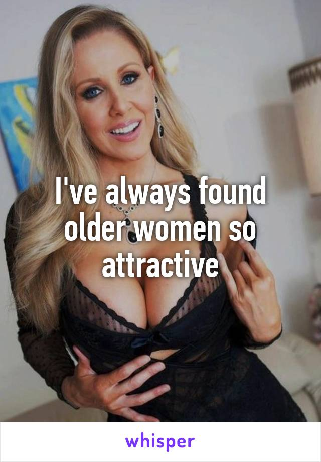 I've always found older women so attractive