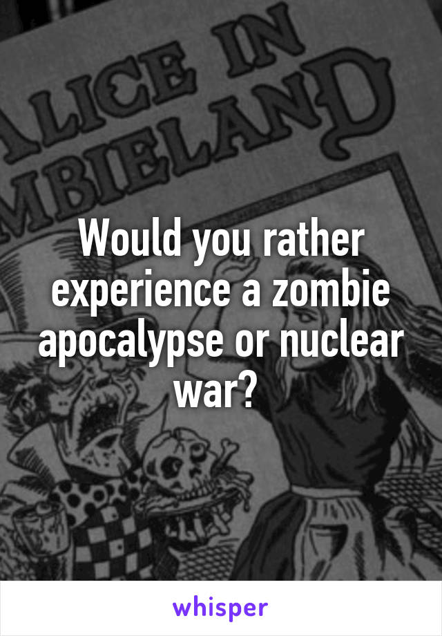 Would you rather experience a zombie apocalypse or nuclear war?