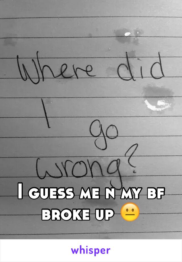 I guess me n my bf broke up 😐