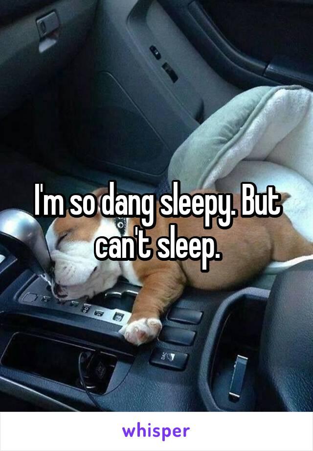 I'm so dang sleepy. But can't sleep.