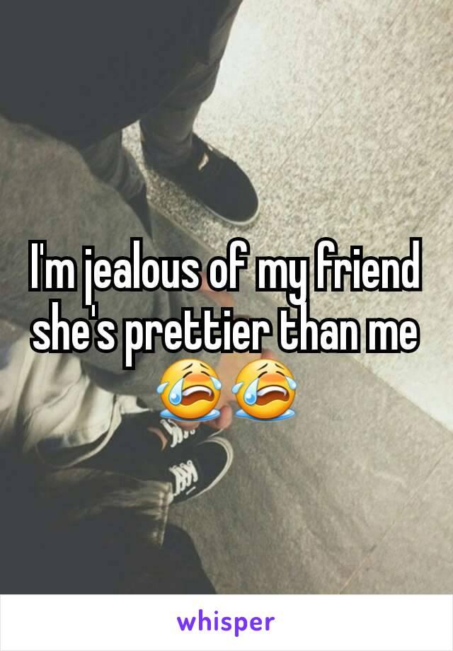 I'm jealous of my friend she's prettier than me 😭😭