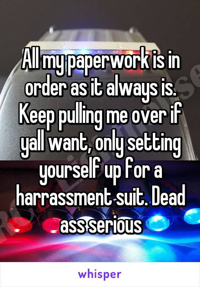 All my paperwork is in order as it always is. Keep pulling me over if yall want, only setting yourself up for a harrassment suit. Dead ass serious