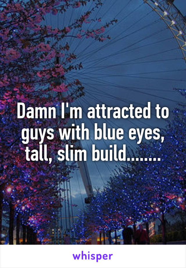 Damn I'm attracted to guys with blue eyes, tall, slim build........