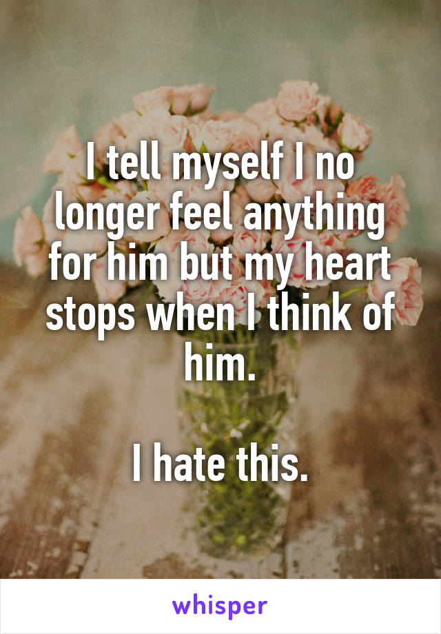 I tell myself I no longer feel anything for him but my heart stops when I think of him.  I hate this.