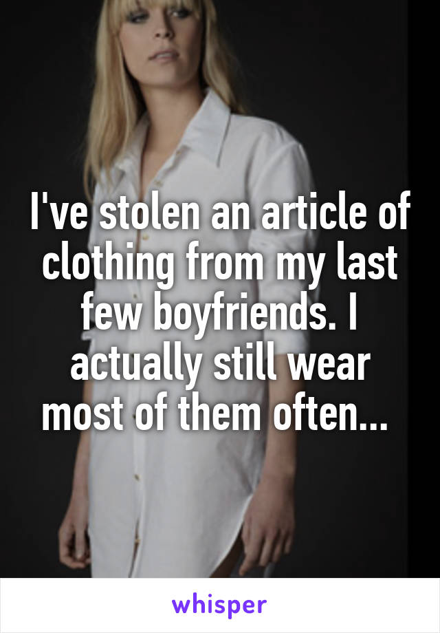I've stolen an article of clothing from my last few boyfriends. I actually still wear most of them often...