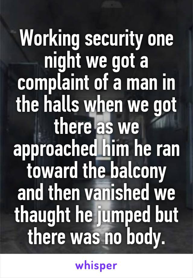 Working security one night we got a complaint of a man in the halls when we got there as we approached him he ran toward the balcony and then vanished we thaught he jumped but there was no body.