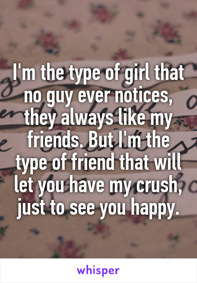 I'm the type of girl that no guy ever notices, they always like my friends. But I'm the type of friend that will let you have my crush, just to see you happy.