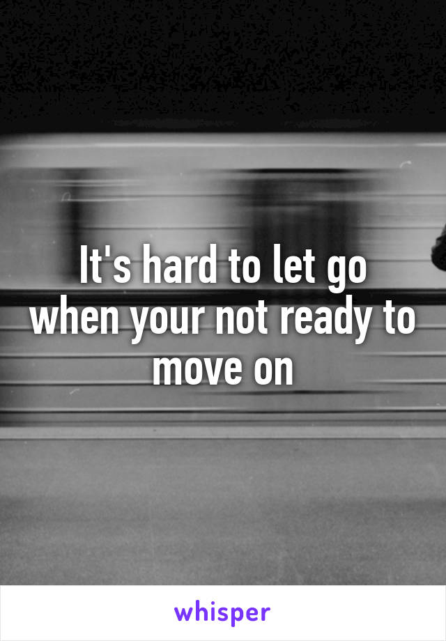It's hard to let go when your not ready to move on