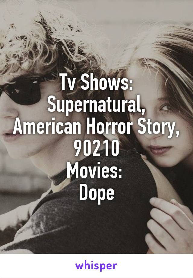 Tv Shows: Supernatural, American Horror Story, 90210 Movies:  Dope
