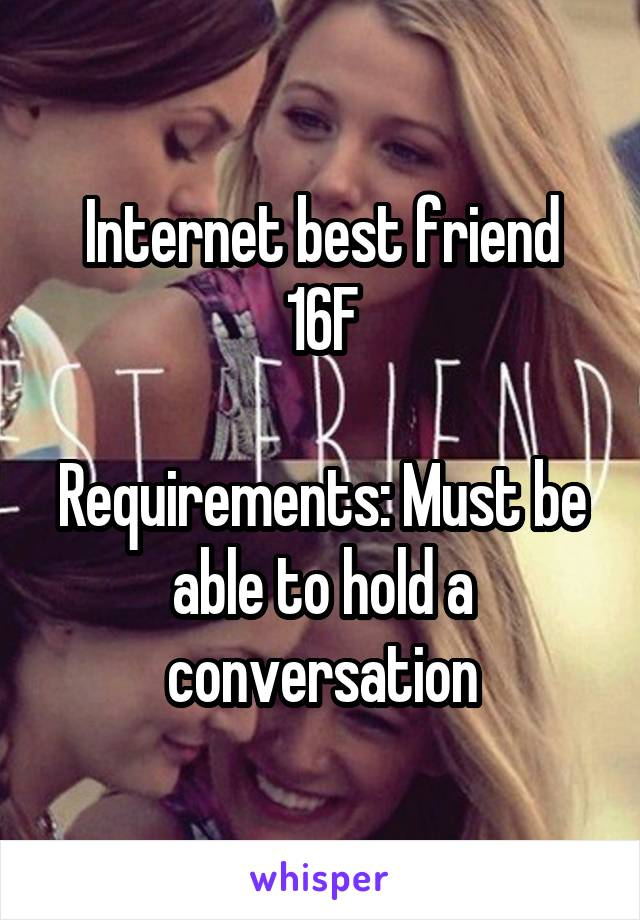 Internet best friend 16F  Requirements: Must be able to hold a conversation