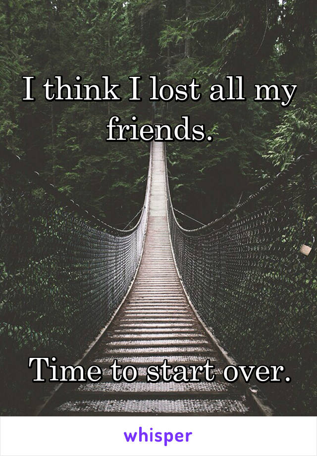 I think I lost all my friends.      Time to start over.