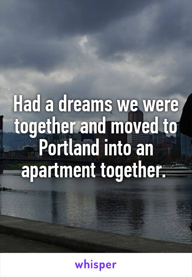 Had a dreams we were together and moved to Portland into an apartment together.
