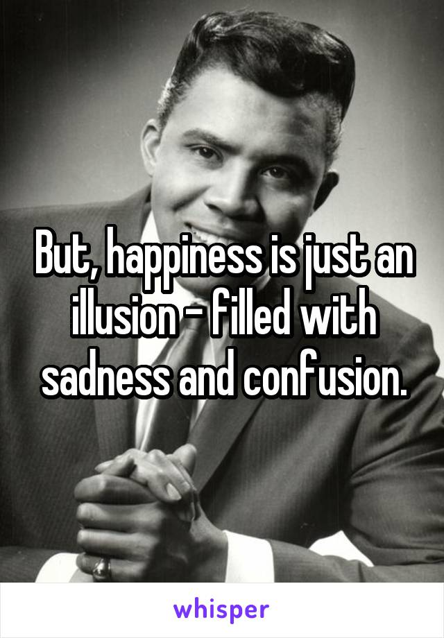 But, happiness is just an illusion - filled with sadness and confusion.