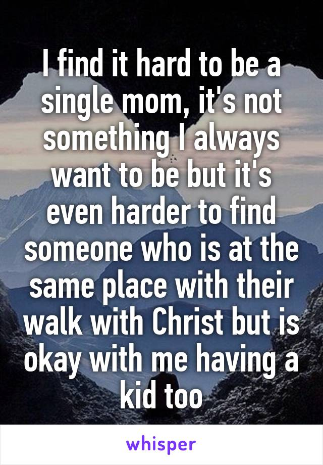I find it hard to be a single mom, it's not something I always want to be but it's even harder to find someone who is at the same place with their walk with Christ but is okay with me having a kid too