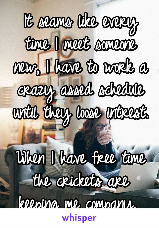 It seams like every time I meet someone new, I have to work a crazy assed schedule until they loose intrest.   When I have free time the crickets are keeping me company.