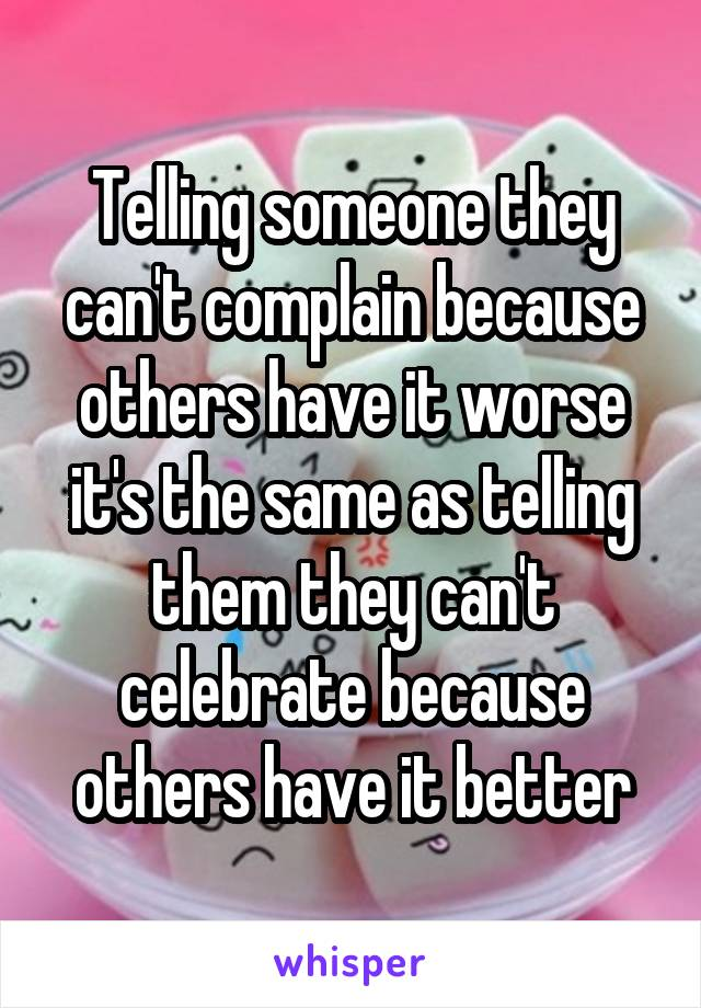 Telling someone they can't complain because others have it worse it's the same as telling them they can't celebrate because others have it better