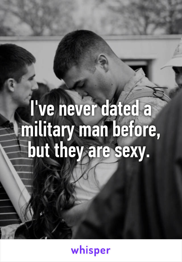 I've never dated a military man before, but they are sexy.