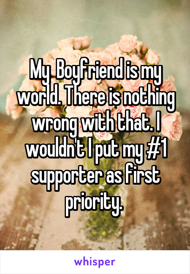 My  Boyfriend is my world. There is nothing wrong with that. I wouldn't I put my #1 supporter as first priority.