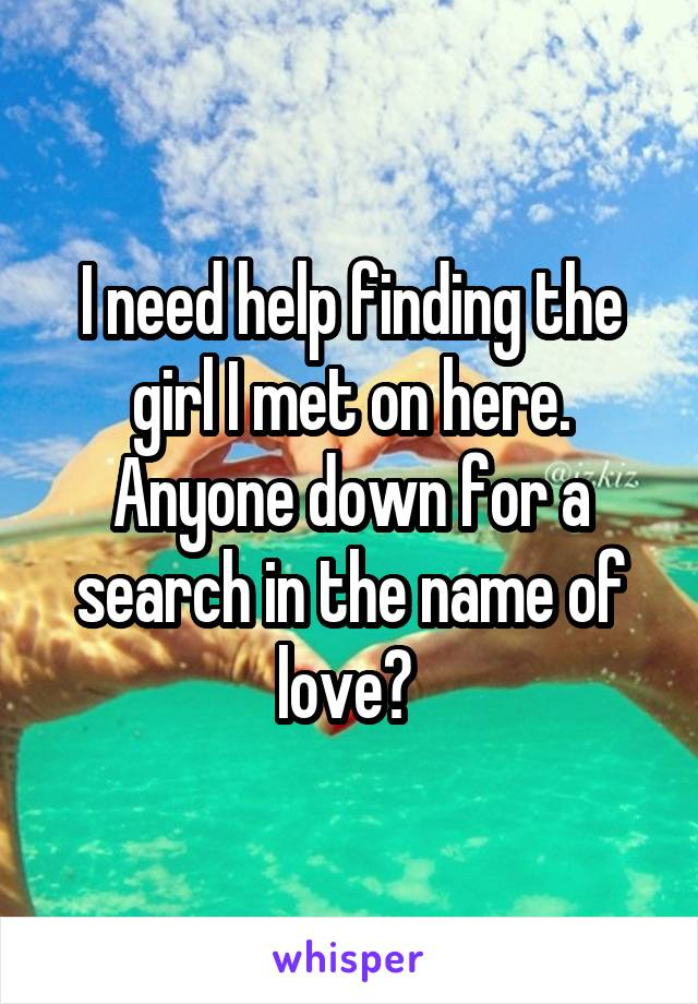 I need help finding the girl I met on here. Anyone down for a search in the name of love?
