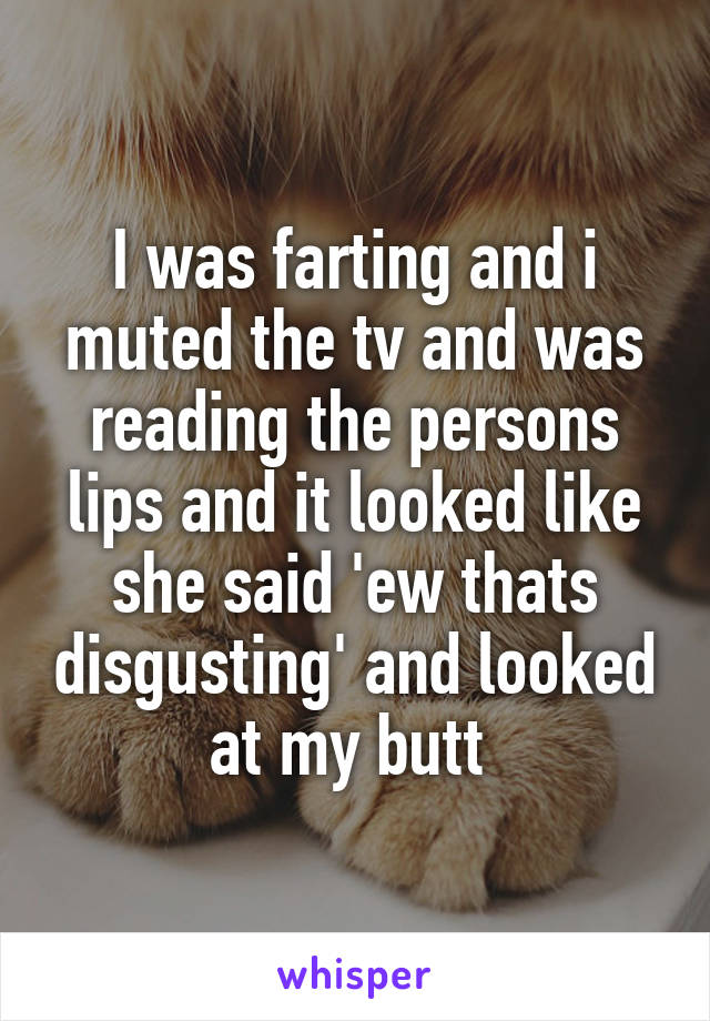 I was farting and i muted the tv and was reading the persons lips and it looked like she said 'ew thats disgusting' and looked at my butt