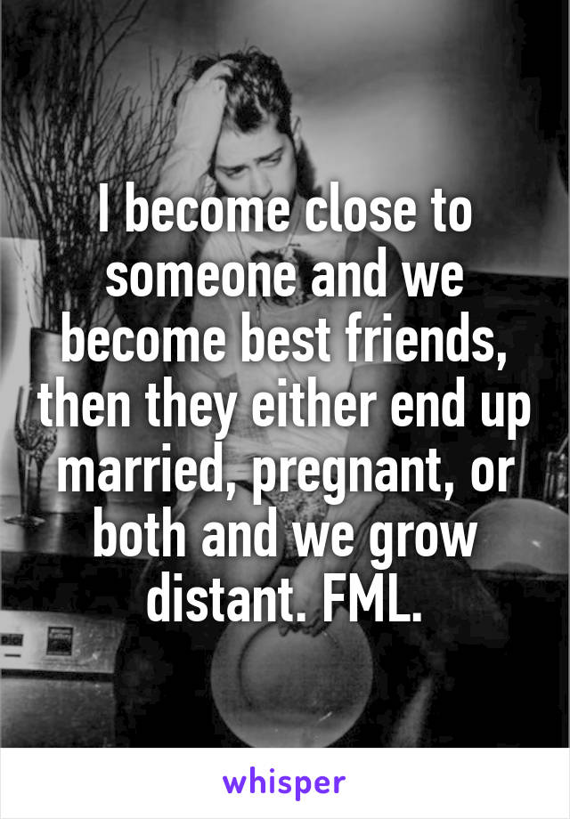 I become close to someone and we become best friends, then they either end up married, pregnant, or both and we grow distant. FML.