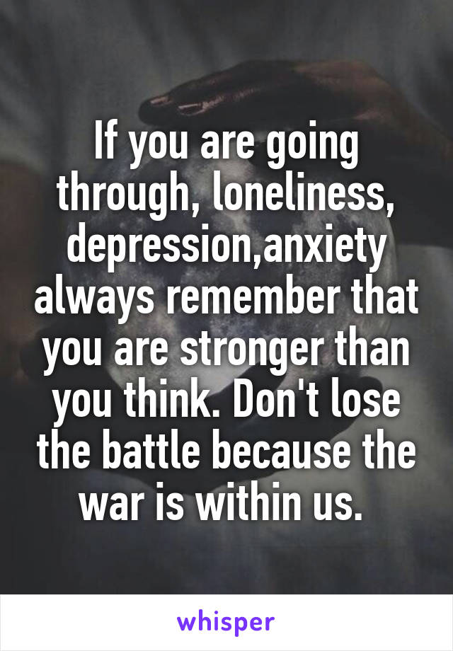 If you are going through, loneliness, depression,anxiety always remember that you are stronger than you think. Don't lose the battle because the war is within us.
