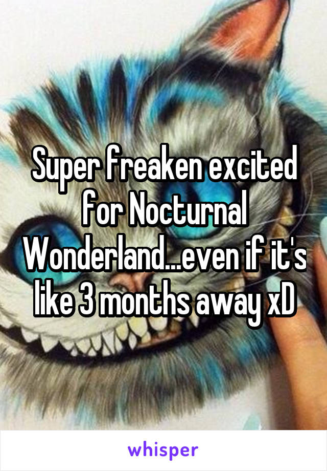 Super freaken excited for Nocturnal Wonderland...even if it's like 3 months away xD