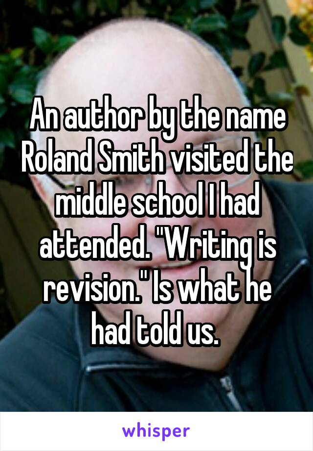 "An author by the name Roland Smith visited the middle school I had attended. ""Writing is revision."" Is what he had told us."