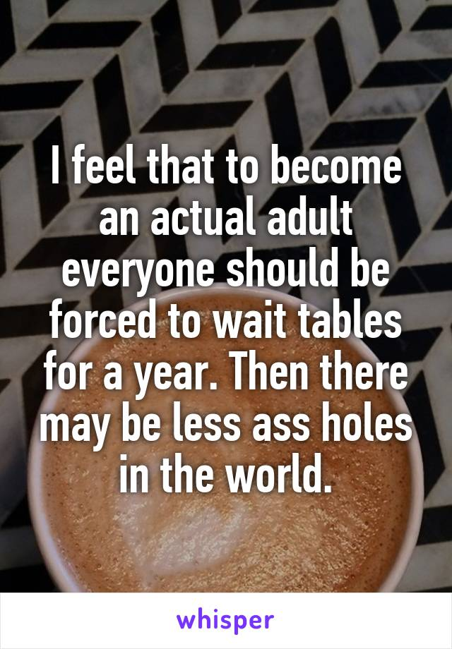I feel that to become an actual adult everyone should be forced to wait tables for a year. Then there may be less ass holes in the world.