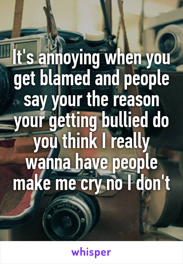 It's annoying when you get blamed and people say your the reason your getting bullied do you think I really wanna have people make me cry no I don't