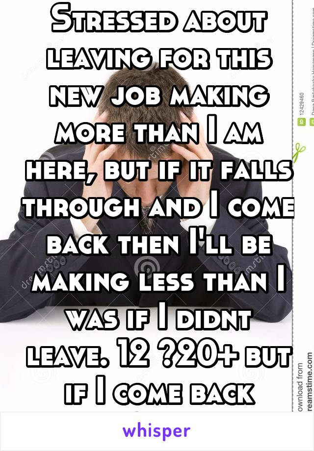 Stressed about leaving for this new job making more than I am here, but if it falls through and I come back then I'll be making less than I was if I didnt leave. 12 <20+ but if I come back 12>10 hr