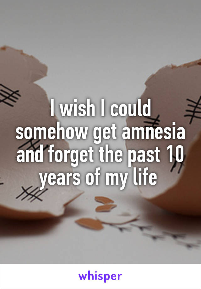 I wish I could somehow get amnesia and forget the past 10 years of my life
