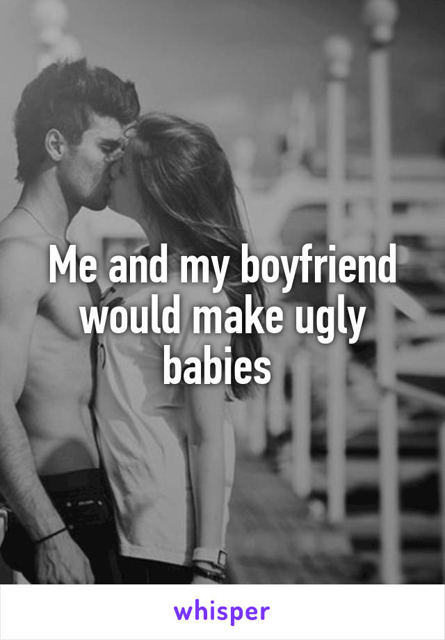 Me and my boyfriend would make ugly babies
