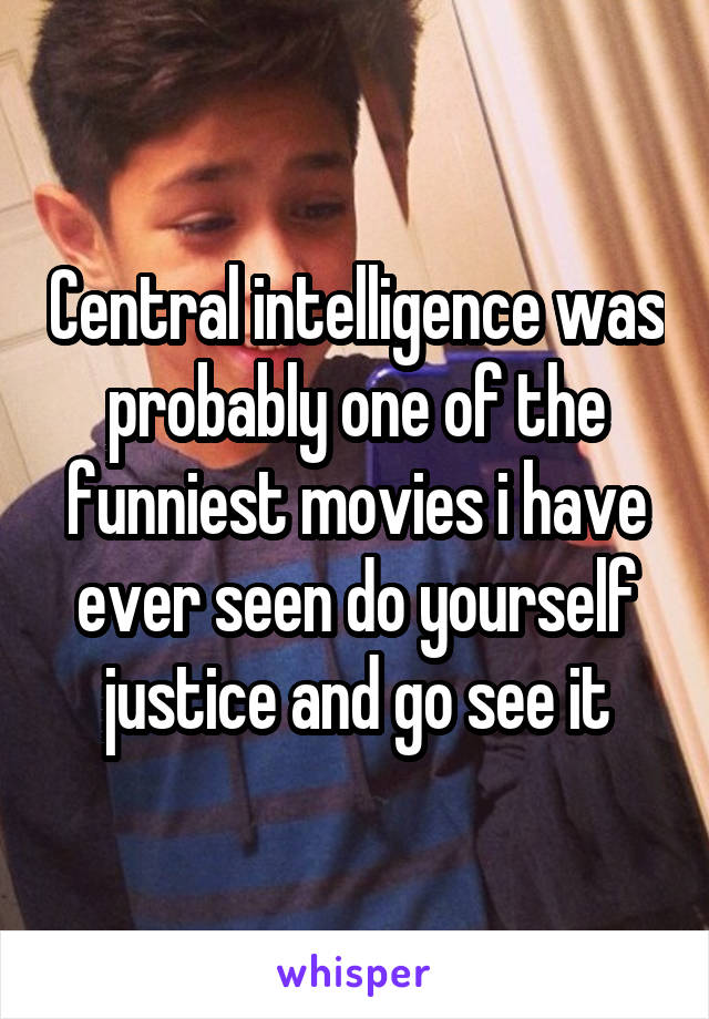 Central intelligence was probably one of the funniest movies i have ever seen do yourself justice and go see it