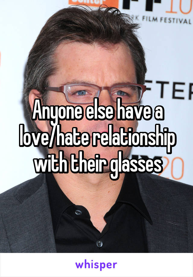 Anyone else have a love/hate relationship with their glasses
