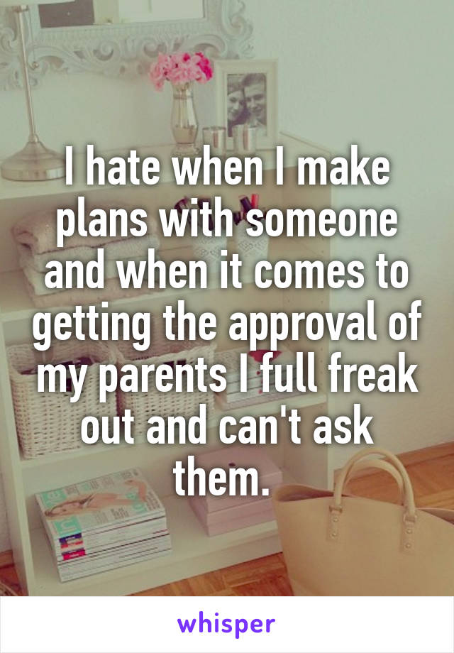 I hate when I make plans with someone and when it comes to getting the approval of my parents I full freak out and can't ask them.