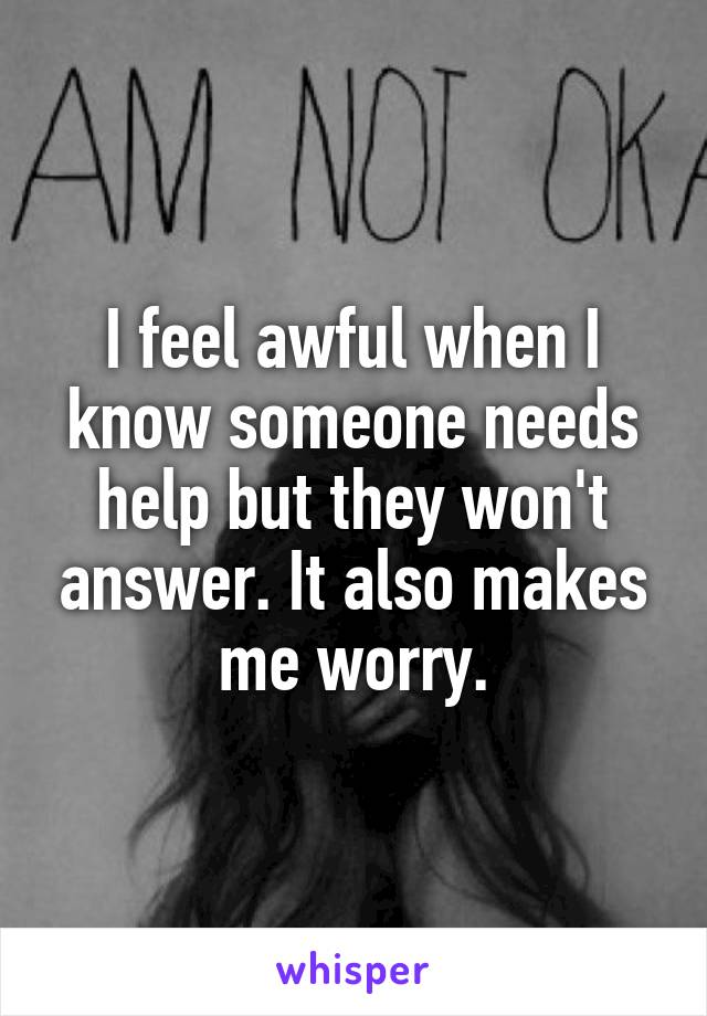 I feel awful when I know someone needs help but they won't answer. It also makes me worry.