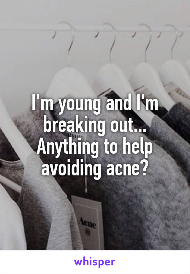 I'm young and I'm breaking out... Anything to help avoiding acne?